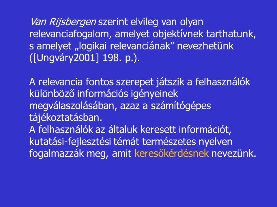 """Van Rijsbergen szerint elvileg van olyan relevanciafogalom, amelyet objektívnek tarthatunk, s amelyet """"logikai relevanciának nevezhetünk ([Ungváry2001] 198. p.)."""